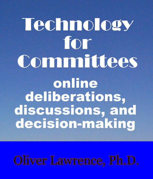 Technology for Committees: online deliberations, discussions, and decision-making. by Oliver Lawrence